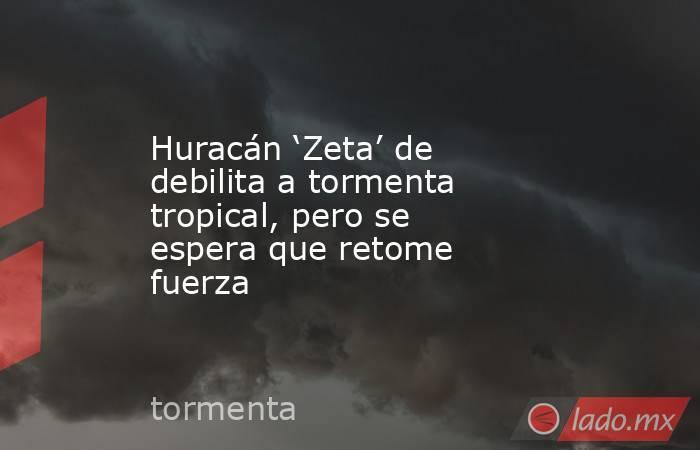 Huracán 'Zeta' de debilita a tormenta tropical, pero se espera que retome fuerza . Noticias en tiempo real