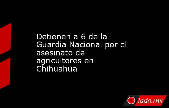 Detienen a 6 de la Guardia Nacional por el asesinato de agricultores en Chihuahua. Noticias en tiempo real