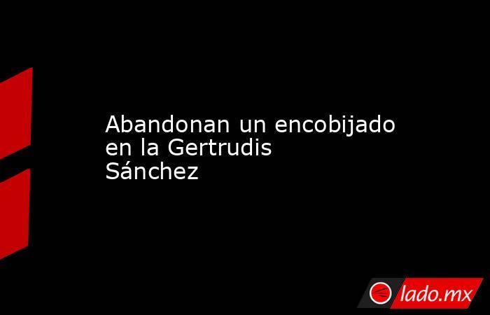 Abandonan un encobijado en la Gertrudis Sánchez. Noticias en tiempo real
