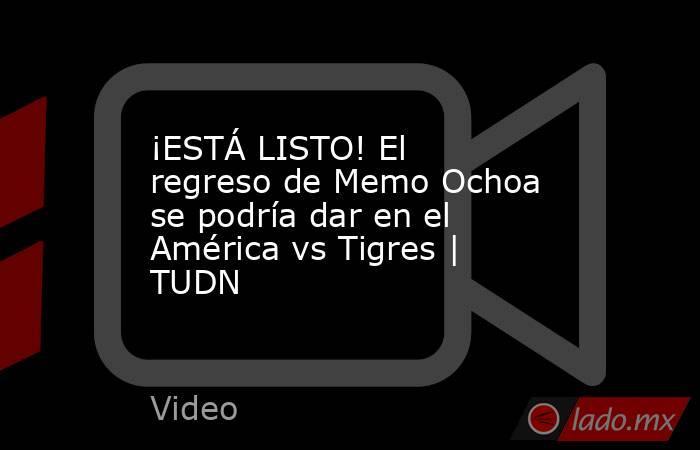 ¡ESTÁ LISTO! El regreso de Memo Ochoa se podría dar en el América vs Tigres | TUDN. Noticias en tiempo real