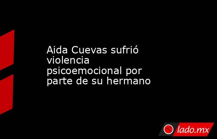 Aida Cuevas sufrió violencia psicoemocional por parte de su hermano . Noticias en tiempo real