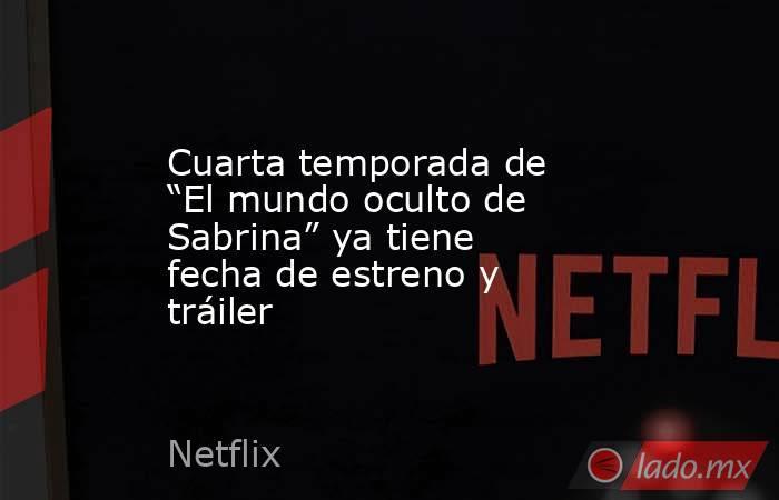 """Cuarta temporada de """"El mundo oculto de Sabrina"""" ya tiene fecha de estreno y tráiler. Noticias en tiempo real"""