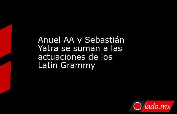 Anuel AA y Sebastián Yatra se suman a las actuaciones de los Latin Grammy. Noticias en tiempo real