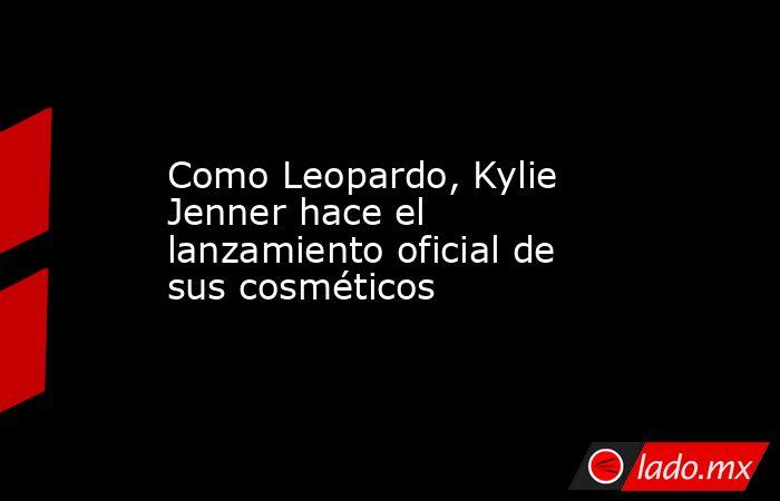 Como Leopardo, Kylie Jenner hace el lanzamiento oficial de sus cosméticos. Noticias en tiempo real