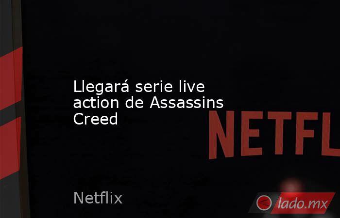 Llegará serie live action de Assassins Creed . Noticias en tiempo real