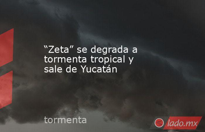 """""""Zeta"""" se degrada a tormenta tropical y sale de Yucatán. Noticias en tiempo real"""