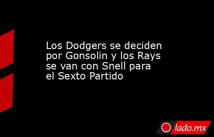 Los Dodgers se deciden por Gonsolin y los Rays se van con Snell para el Sexto Partido. Noticias en tiempo real