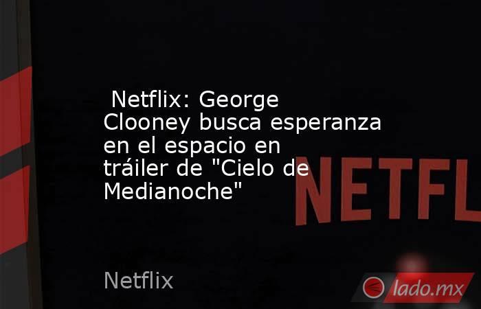 Netflix: George Clooney busca esperanza en el espacio en tráiler de