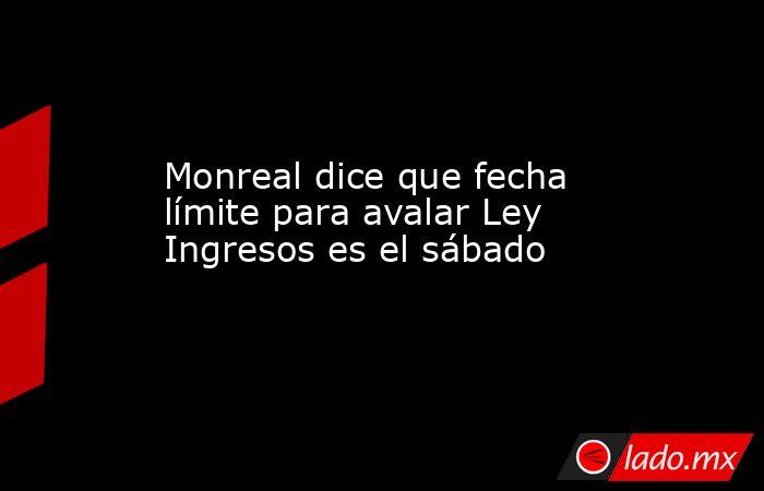 Monreal dice que fecha límite para avalar Ley Ingresos es el sábado. Noticias en tiempo real