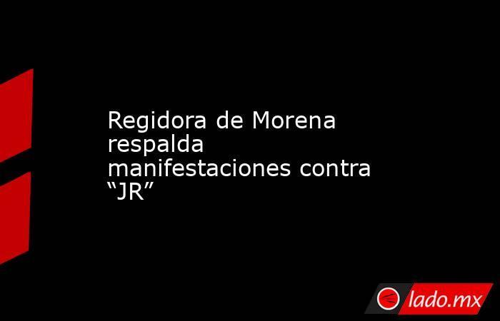 """Regidora de Morena respalda manifestaciones contra """"JR"""". Noticias en tiempo real"""