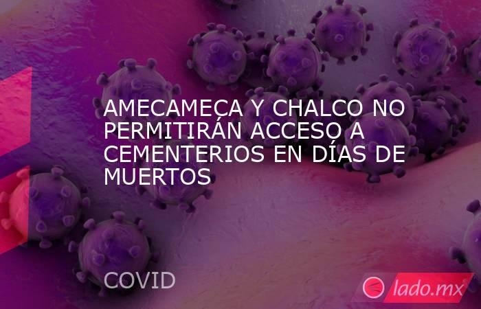 AMECAMECA Y CHALCO NO PERMITIRÁN ACCESO A CEMENTERIOS EN DÍAS DE MUERTOS. Noticias en tiempo real