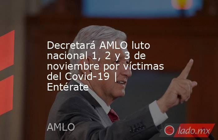 Decretará AMLO luto nacional 1, 2 y 3 de noviembre por víctimas del Covid-19   Entérate. Noticias en tiempo real