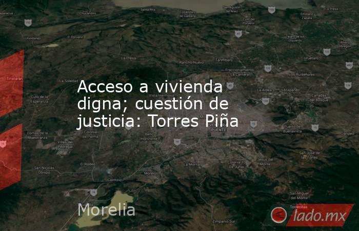Acceso a vivienda digna; cuestión de justicia: Torres Piña. Noticias en tiempo real