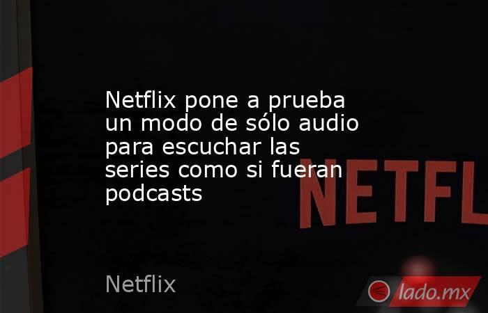 Netflix pone a prueba un modo de sólo audio para escuchar las series como si fueran podcasts. Noticias en tiempo real