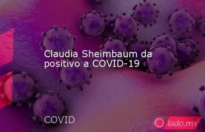 Claudia Sheimbaum da positivo a COVID-19. Noticias en tiempo real