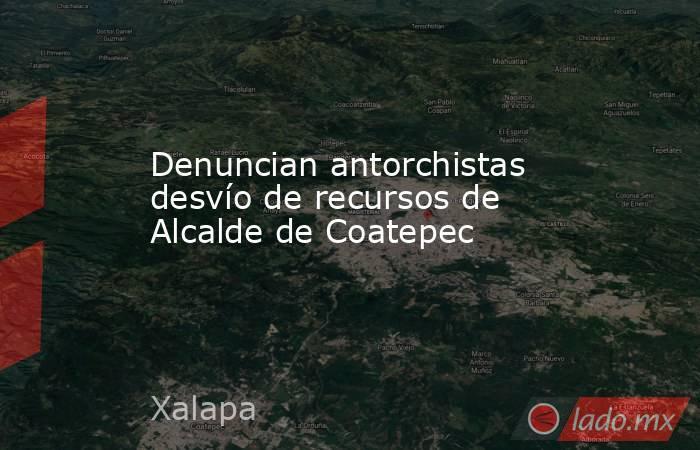 Denuncian antorchistas desvío de recursos de Alcalde de Coatepec. Noticias en tiempo real