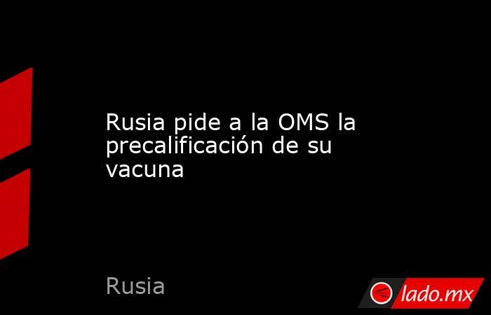 Rusia pide a la OMS la precalificación de su vacuna. Noticias en tiempo real