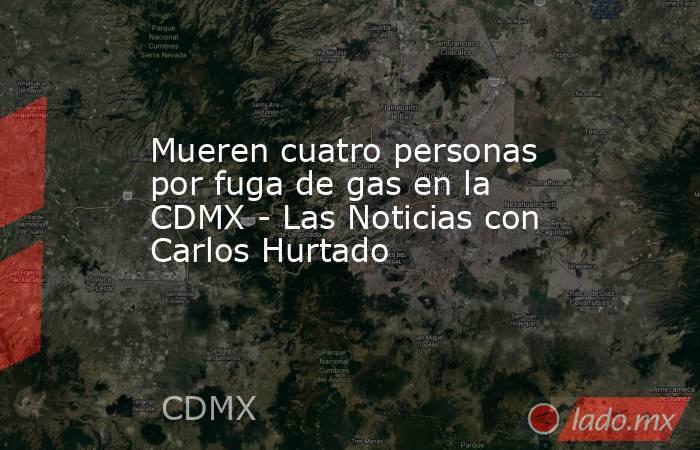 Mueren cuatro personas por fuga de gas en la CDMX - Las Noticias con Carlos Hurtado. Noticias en tiempo real