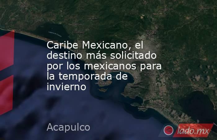 Caribe Mexicano, el destino más solicitado por los mexicanos para la temporada de invierno. Noticias en tiempo real