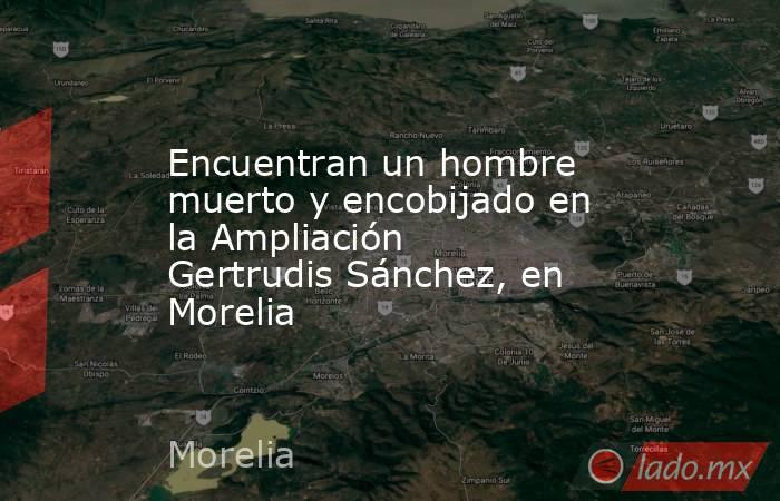 Encuentran un hombre muerto y encobijado en la Ampliación Gertrudis Sánchez, en Morelia. Noticias en tiempo real