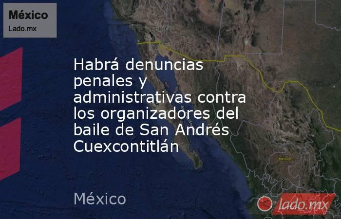 Habrá denuncias penales y administrativas contra los organizadores del baile de San Andrés Cuexcontitlán. Noticias en tiempo real
