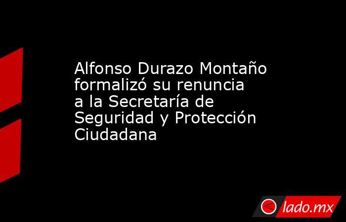 Alfonso Durazo Montaño formalizó su renuncia a la Secretaría de Seguridad y Protección Ciudadana. Noticias en tiempo real
