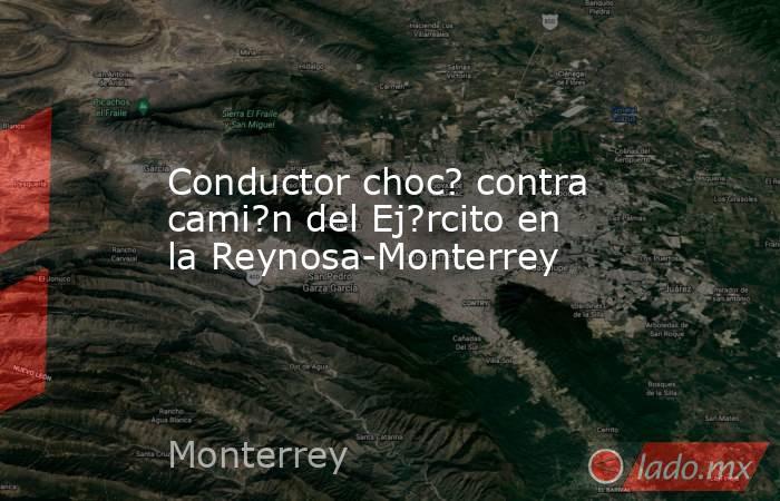 Conductor choc? contra cami?n del Ej?rcito en la Reynosa-Monterrey. Noticias en tiempo real