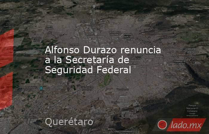 Alfonso Durazo renuncia a la Secretaría de Seguridad Federal. Noticias en tiempo real
