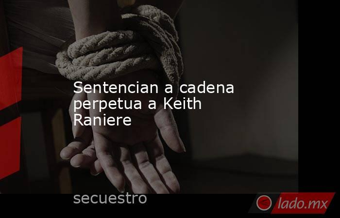 Sentencian a cadena perpetua a Keith Raniere. Noticias en tiempo real
