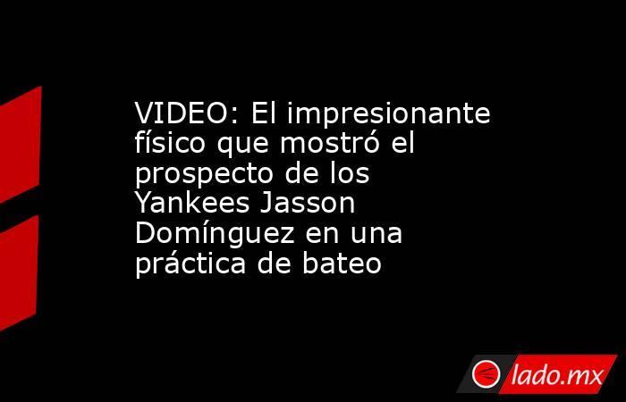 VIDEO: El impresionante físico que mostró el prospecto de los Yankees Jasson Domínguez en una práctica de bateo. Noticias en tiempo real