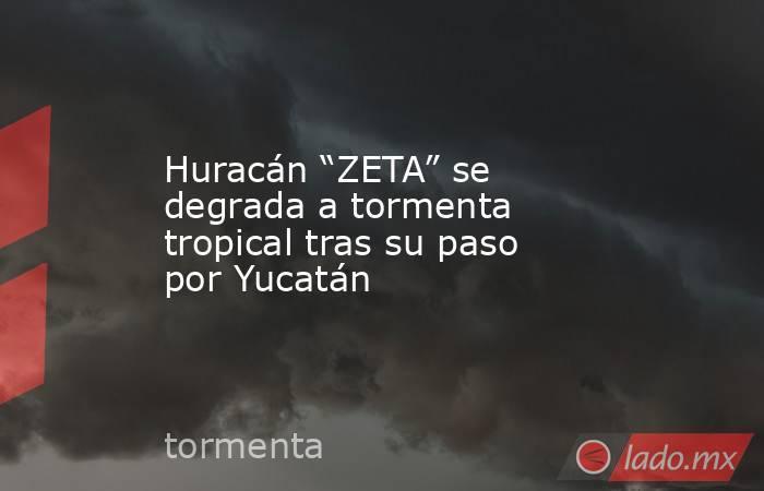 """Huracán """"ZETA"""" se degrada a tormenta tropical tras su paso por Yucatán . Noticias en tiempo real"""