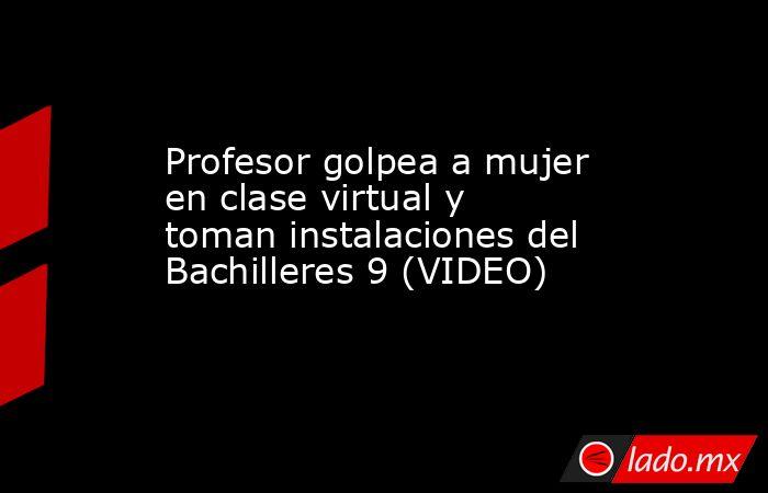Profesor golpea a mujer en clase virtual y toman instalaciones del Bachilleres 9 (VIDEO). Noticias en tiempo real