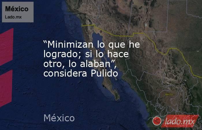 """""""Minimizan lo que he logrado; si lo hace otro, lo alaban"""", considera Pulido. Noticias en tiempo real"""