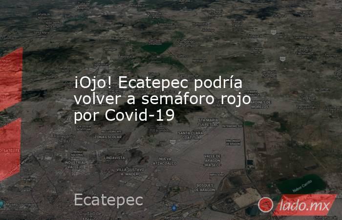 ¡Ojo! Ecatepec podría volver a semáforo rojo por Covid-19. Noticias en tiempo real
