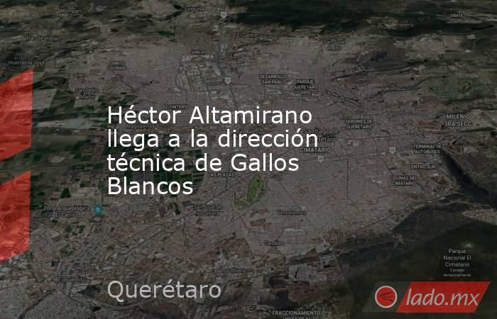 Héctor Altamirano llega a la dirección técnica de Gallos Blancos. Noticias en tiempo real