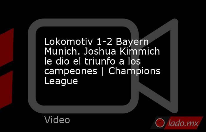 Lokomotiv 1-2 Bayern Munich. Joshua Kimmich le dio el triunfo a los campeones | Champions League. Noticias en tiempo real