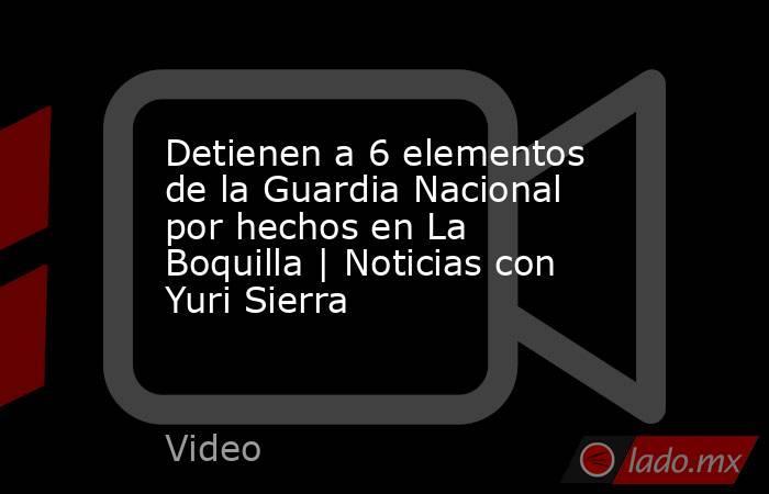 Detienen a 6 elementos de la Guardia Nacional por hechos en La Boquilla | Noticias con Yuri Sierra. Noticias en tiempo real