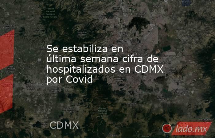 Se estabiliza en última semana cifra de hospitalizados en CDMX por Covid. Noticias en tiempo real