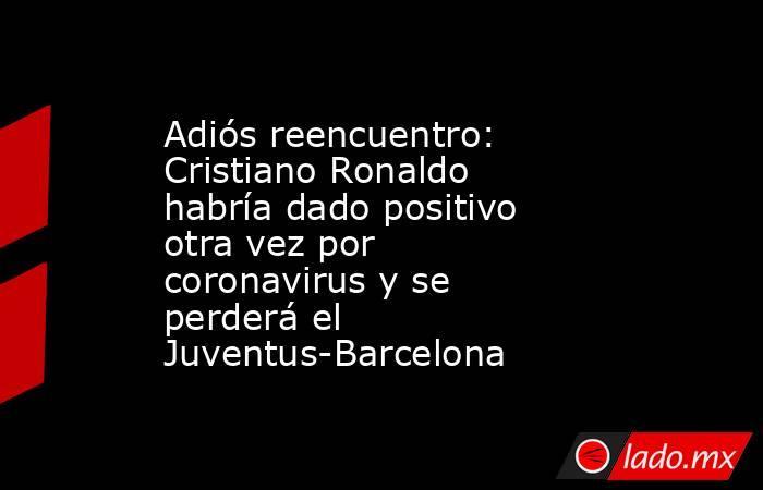 Adiós reencuentro: Cristiano Ronaldo habría dado positivo otra vez por coronavirus y se perderá el Juventus-Barcelona. Noticias en tiempo real