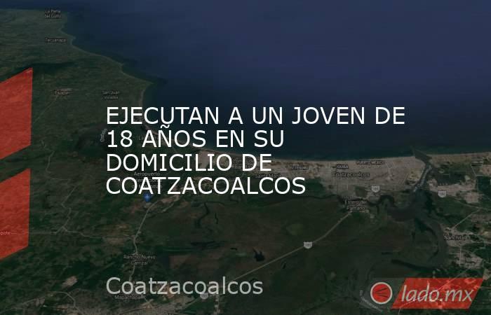 EJECUTAN A UN JOVEN DE 18 AÑOS EN SU DOMICILIO DE COATZACOALCOS. Noticias en tiempo real