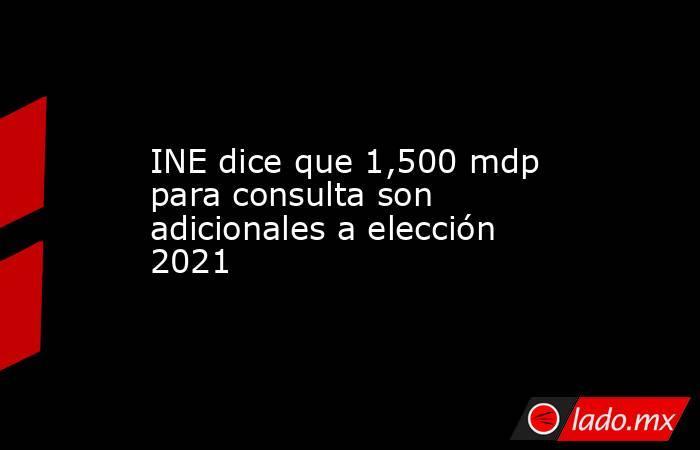 INE dice que 1,500 mdp para consulta son adicionales a elección 2021. Noticias en tiempo real