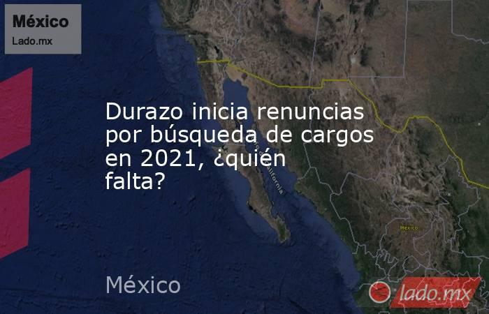 Durazo inicia renuncias por búsqueda de cargos en 2021, ¿quién falta?. Noticias en tiempo real