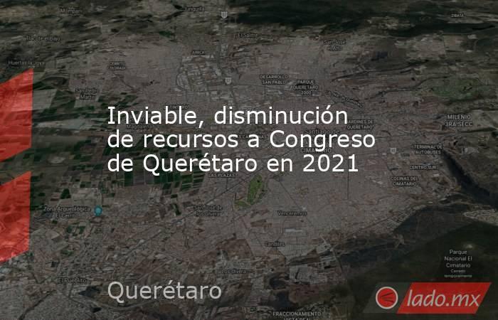 Inviable, disminución de recursos a Congreso de Querétaro en 2021. Noticias en tiempo real