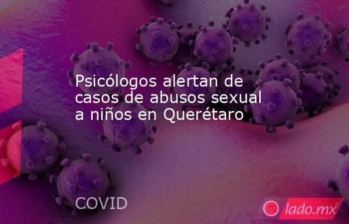 Psicólogos alertan de casos de abusos sexual a niños en Querétaro. Noticias en tiempo real