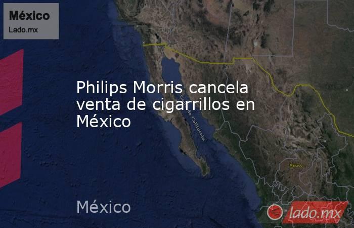 Philips Morris cancela venta de cigarrillos en México. Noticias en tiempo real