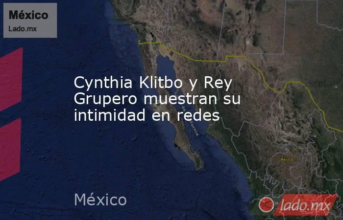 Cynthia Klitbo y Rey Grupero muestran su intimidad en redes. Noticias en tiempo real