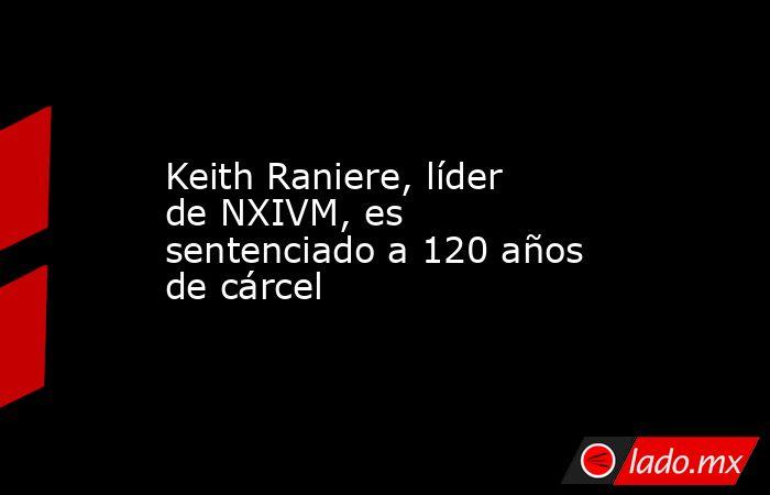 Keith Raniere, líder de NXIVM, es sentenciado a 120 años de cárcel . Noticias en tiempo real