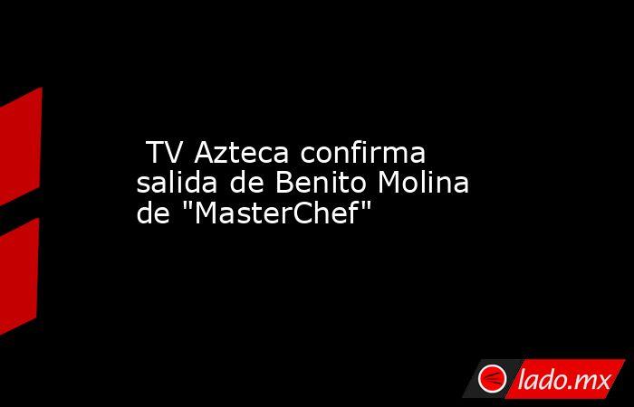 TV Azteca confirma salida de Benito Molina de
