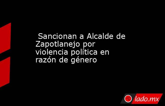 Sancionan a Alcalde de Zapotlanejo por violencia política en razón de género. Noticias en tiempo real
