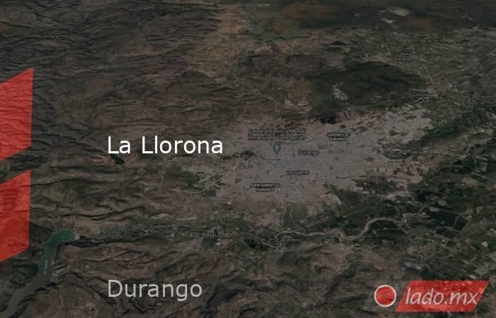 La Llorona. Noticias en tiempo real